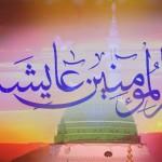 حضرت عایشه صدیقه رضی الله عنها مادر مؤمنان جهان